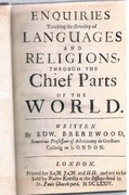 Enquiries Touching the Diversity of Languages and Religions, through the Chief Parts of the World. Written by Edw. Brerewood, Sometime Professour of Astronomy in Gresham Colledg in London. MDCLXXIV.
